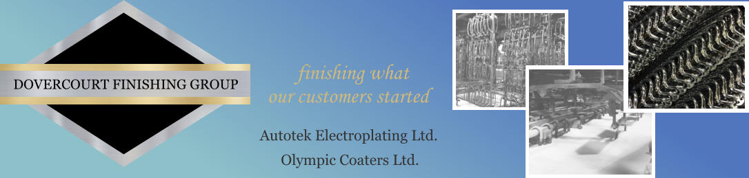 DOVERCOURT FINISHING GROUP Autotek Electroplating Ltd. Olympic Coaters Ltd.   finishing what  our customers started